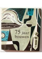 75 Jaar Bouwen, Van ambacht tot industrie 1889-1964,by Cas Oorthuys